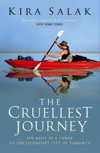 The Cruellest Journey: 600 Miles By Canoe To The Legendary City Of Timbuktu Kira Salak