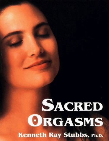 Sacred Orgasms: Teachings of the Heart  by  Kenneth Ray Stubbs