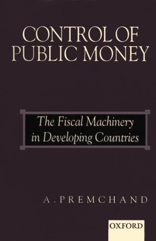 Control of Public Money: The Fiscal Machinery in Developing Countries  by  A. Premchand