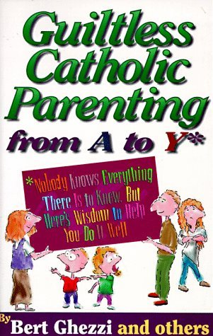 Guiltless Catholic Parenting from A to y Bert Ghezzi