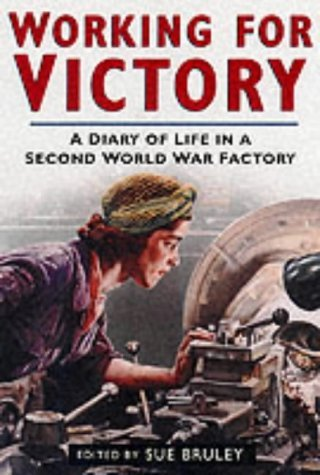 Working For Victory: A Diary Of Life In A Second World War Factory Sue Bruley
