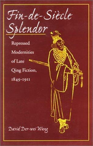 Fin-de-Siècle Splendor: Repressed Modernities of Late Qing Fiction, 1848-1911 David Der-wei Wang