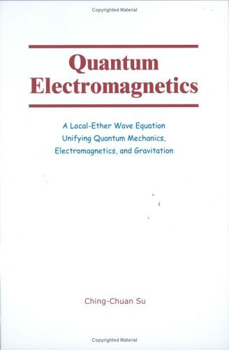 Quantum Electromagnetics: A Local Ether Wave Equation Unifying Quantum Mechanics, Electromagnetics, And Gravitation  by  Ching-Chuan Su