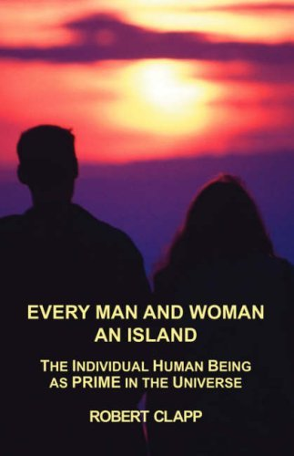 Every Man and Woman an Island: The Individual Human Being as Prime in the Universe Robert A. Clapp