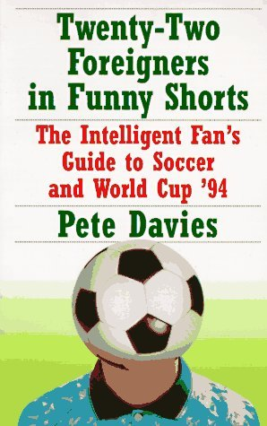Twenty-Two Foreigners in Funny Shorts:: The Intelligent Fans Guide to Soccer and World Cup 94  by  Peter Davies