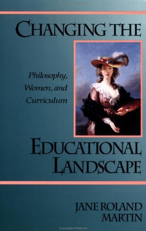 Changing the Educational Landscape: Philosophy, Women, and Curriculum  by  Jane Rol Martin