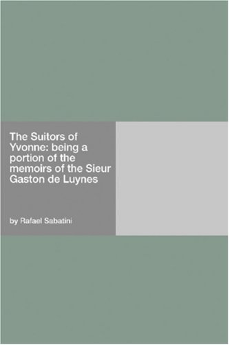 The Suitors Of Yvonne: Being A Portion Of The Memoirs Of The Sieur Gaston De Luynes Rafael Sabatini