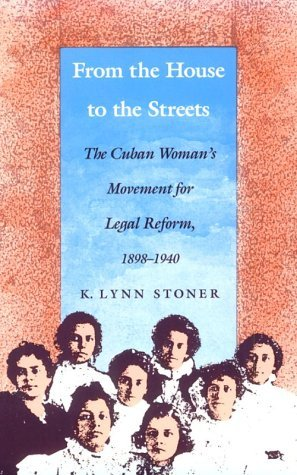 From the House to the Streets: The Cuban Womans Movement for Legal Reform, 1898-1940  by  K. Lynn Stoner