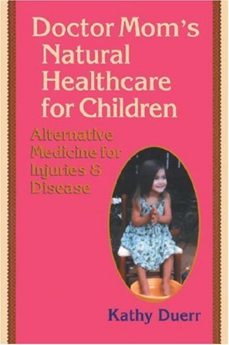 Doctor Moms Natural Healthcare For Children: Alternative Medicine For Injuries And Diseases  by  Kathy Duerr