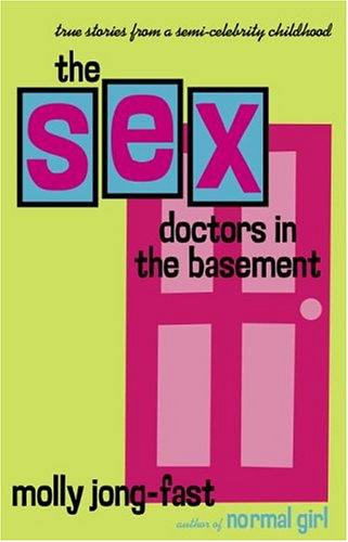 The Sex Doctors in the Basement: True Stories from a Semi-Celebrity Childhood  by  Molly Jong-Fast