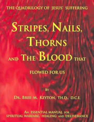 Stripes, Nails, Thorns and the Blood That Flowed for Us: The Quadrilogy of Jesus Suffering  by  Bree M. Keyton