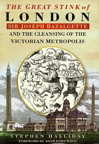 The Great Stink Of London: Sir Joseph Bazalgette And The Cleansing Of The Victorian Capital  by  Stephen Halliday