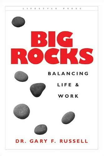 Big Rocks: Balancing Life & Work  by  Gary F. Russell