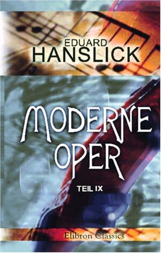 Moderne Oper: Teil 9: Aus Neuer Und Neuester Zeit. Musikalische Kritiken Und Schilderungen  by  Eduard Hanslick
