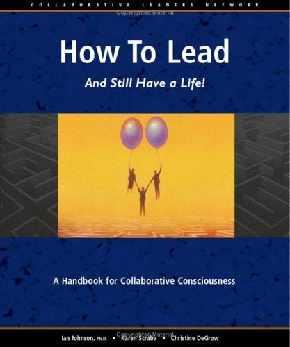 How to Lead and Still Have a Life!: A Handbook for Collaborative Consciousness Karen Scraba