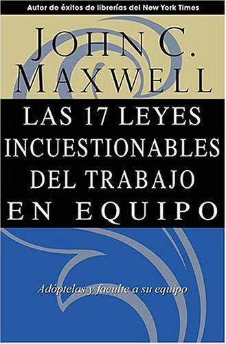 Las 17 Leyes Incuestionables del Trabajo En Equipo: Adoptelas y Faculte a Su Equipo  by  John C. Maxwell