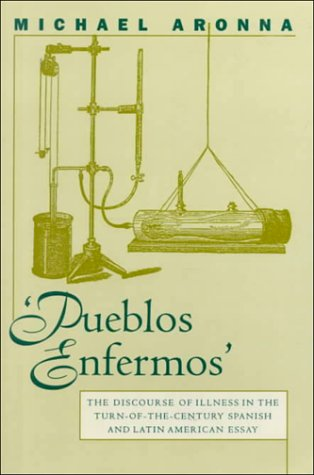 Pueblos Enfermos: The Discourse Of Illness In The Turn Of The Century Spanish And Latin American Essay Michael Aronna