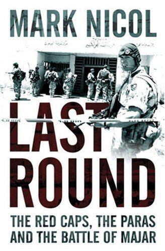 Last Round: The Red Caps, the Paras and the Battle of Majar Mark Nicol