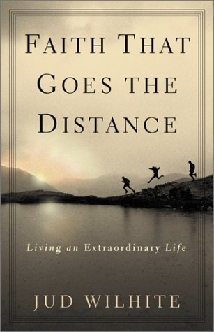 Faith That Goes the Distance: Living an Extraordinary Life Jud Wilhite