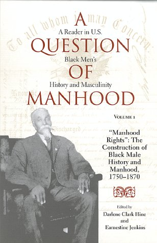 A Question of Manhood: A Reader in U.S. Black Mens History and Masculinity, Manhood Rights: The Construction of Black Male History and Manhood, 1750-1870 Earnestine Jenkins