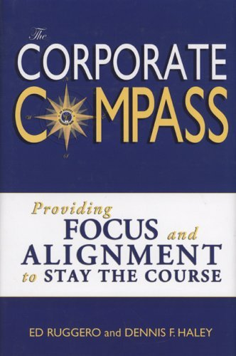 The Corporate Compass: Providing Focus And Alignment To Stay The Course Ed Ruggero