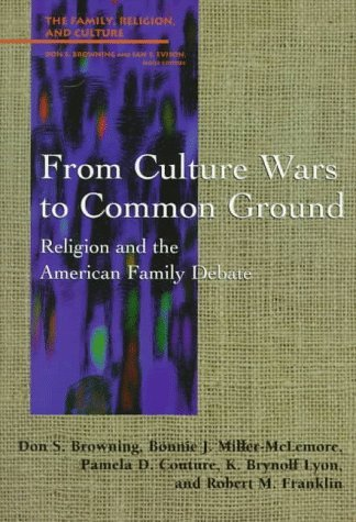 From Culture Wars to Common Ground: Religion and the American Family Debate  by  Don S. Browning