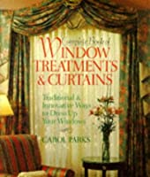 Complete Book of Window Treatments and Curtains: Traditional and Innovative Ways to Dress Up Your Windows  by  Carol Parks