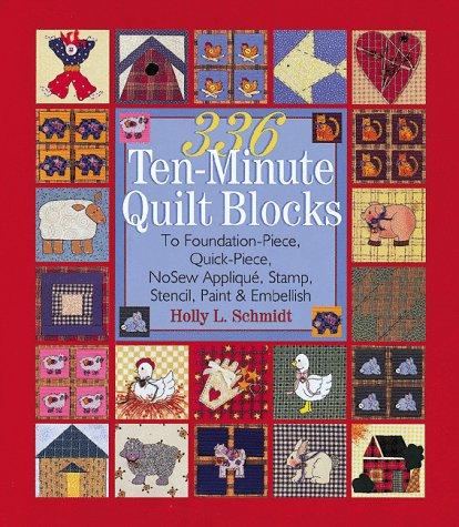 336 Ten-Minute Quilt Blocks: To Foundation-Piece, Quick-Piece, Nosew Applique, Stamp, Stencil, Paint & Embellish Holly Schmidt