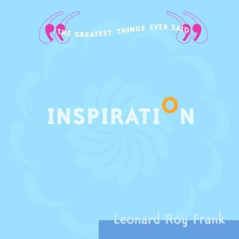 INSPIRATION: The Greatest Things Ever Said  by  Leonard Roy Frank
