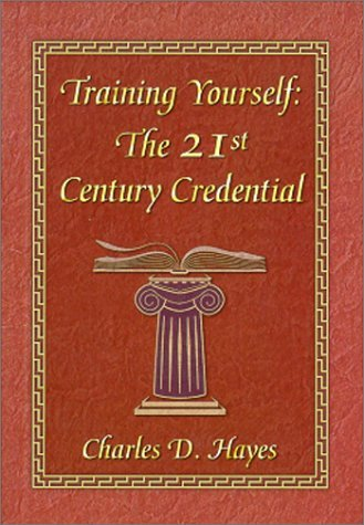 Training Yourself: The 21st Century Credential  by  Charles D. Hayes