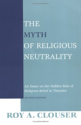 The Myth of Religious Neutrality: An Essay on the Hidden Role of Religious Belief in Theories, Revised Edition Roy A. Clouser