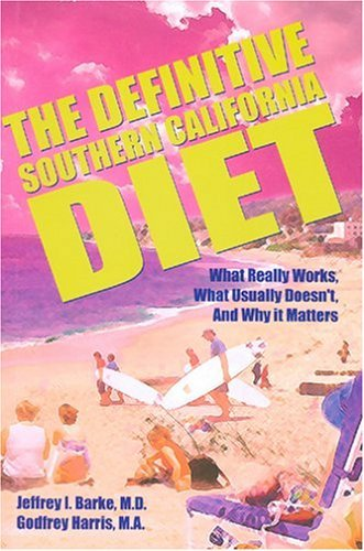 The Definitive Southern California Diet: What Really Works, What Usually Doesnt, and Why It Matters Jeffrey I. Barke