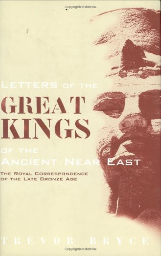 Letters of the Great Kings of the Ancient Near East: The Royal Correspondence of the Late Bronze Age  by  Trevor Bryce