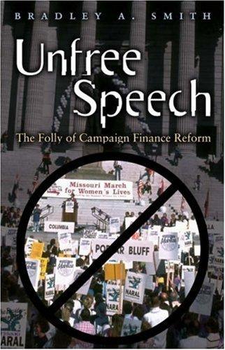 Unfree Speech: The Folly Of Campaign Finance Reform  by  Bradley A. Smith