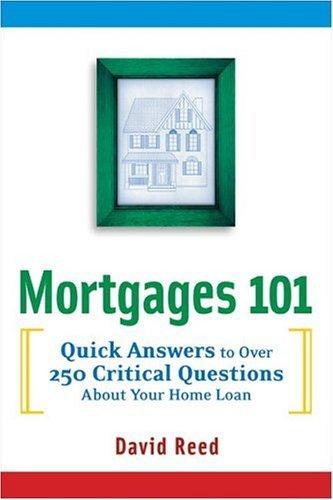 Mortgages 101: Quick Answers To Over 250 Critical Questions About Your Home Loan David     Reed