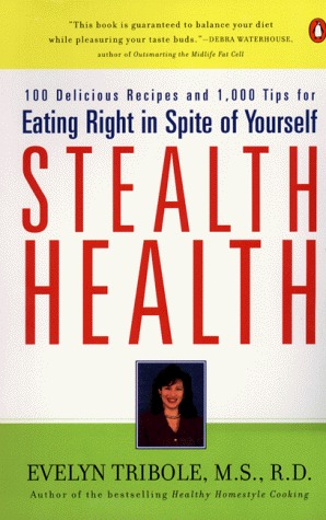 Stealth Health: 100 Delicious Recipes and 1,000 Tips for Eating Right in Spite of Yourself Evelyn Tribole