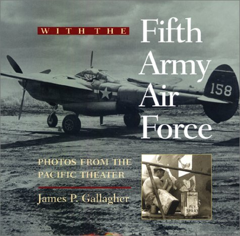 With The Fifth Army Air Force: Photos From The Pacific Theater James P. Gallagher