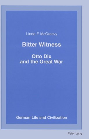 Bitter Witness: Otto Dix and the Great War Linda F. McGreevy