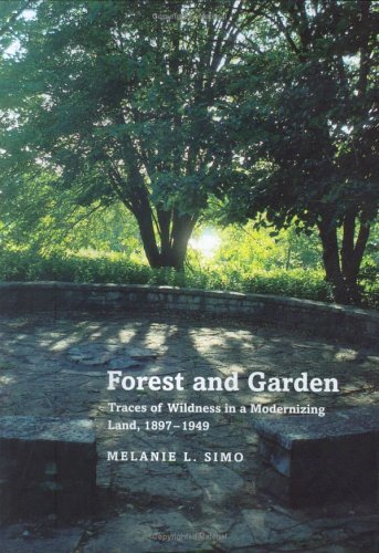 Forest and Garden: Traces of Wildness in a Modernizing Land, 1897-1949  by  Melanie Louise Simo