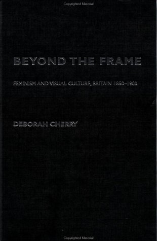 Beyond the Frame: Feminism and Visual Culture, Britain 1850 -1900  by  Deborah Cherry