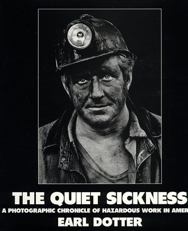 The Quiet Sickness: A Photographic Chronicle of Hazardous Work in America  by  Earl Dotter