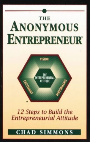 The Anonymous Entrepreneur: 12 Steps to Build the Entrepreneurial Attitude Chad J. Simmons