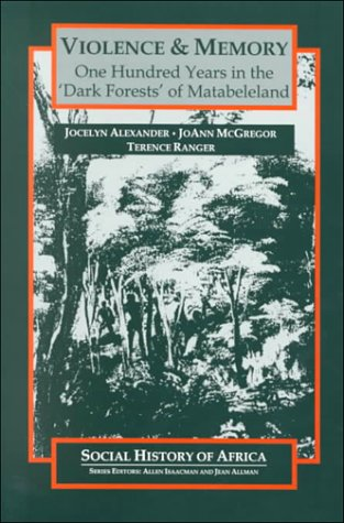 Violence & Memory: One Hundred Years In The Dark Forests Of Matabeleland Jocelyn Alexander