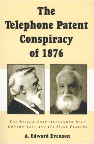 The Telephone Patent Conspiracy of 1876: The Elisha Gray-Alexander Bell Controversy and Its Many Players A.Edward Evenson