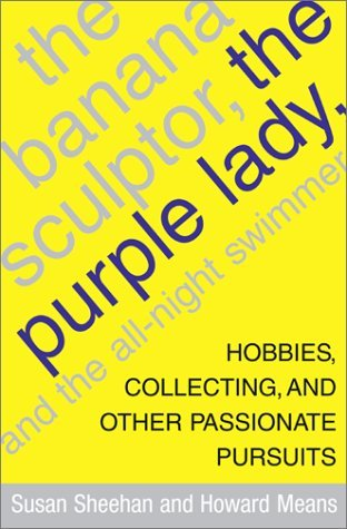 The Banana Sculptor, the Purple Lady, and the All-Night Swimmer: Hobbies, Collecting, and Other Passionate Pursuits Susan Sheehan