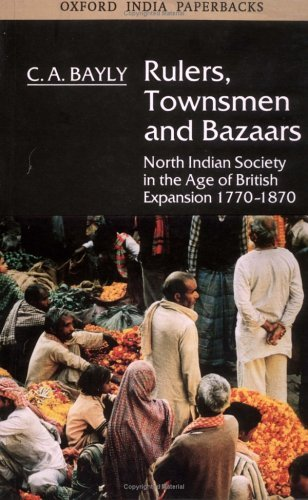 Rulers, Townsmen And Bazaars: North Indian Society In The Age Of British Expansion, 1770 1870 C.A. Bayly