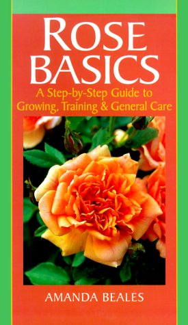 Rose Basics: A Step-By-Step Guide to Growing, Training & General Care  by  Amanda Beales