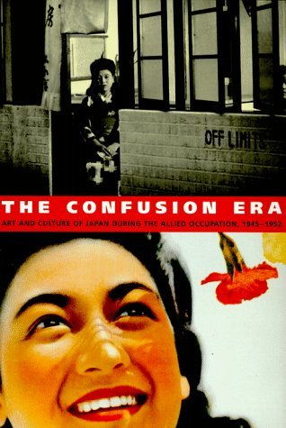 The Confusion Era: Art And Culture Of Japan During The Allied Occupation, 1945 1952  by  Mark Howard Sandler