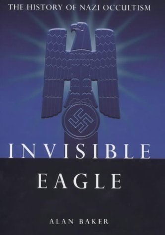Invisible Eagle: The History of Nazi Occultism  by  Alan  Baker