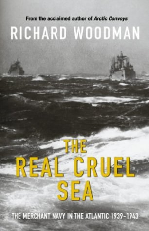 The Real Cruel Sea: The Merchant Navy in the Battle of the Atlantic 1939-1943 Richard Woodman